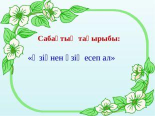 Сабақтың тақырыбы: «Өзіңнен өзің есеп ал»