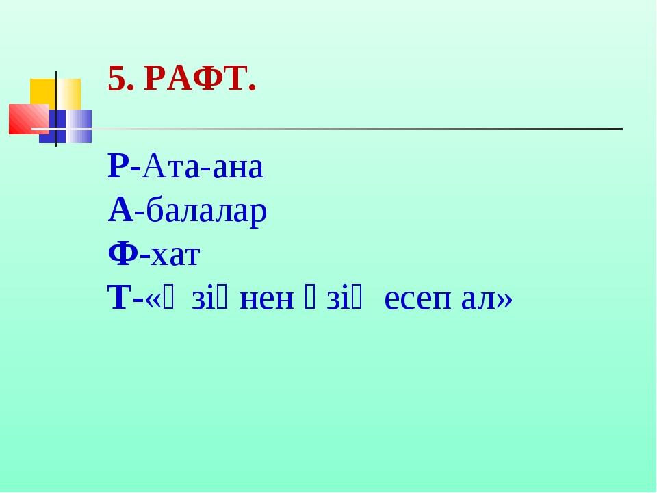 5. РАФТ. Р-Ата-ана А-балалар Ф-хат Т-«Өзіңнен өзің есеп ал»