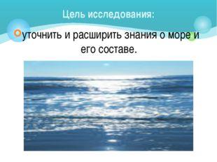 уточнить и расширить знания о море и его составе. Цель исследования: