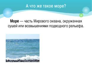 Море— часть Мирового океана, окруженная сушей или возвышениями подводного ре