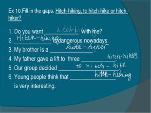 Ex 10.Fill in the gaps. Hitch-hiking, to hitch-hike or hitch-hiker? 1. Do you