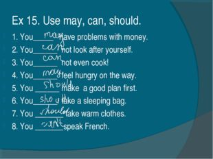 Ex 15. Use may, can, should. 1. You_____ have problems with money. 2. You____