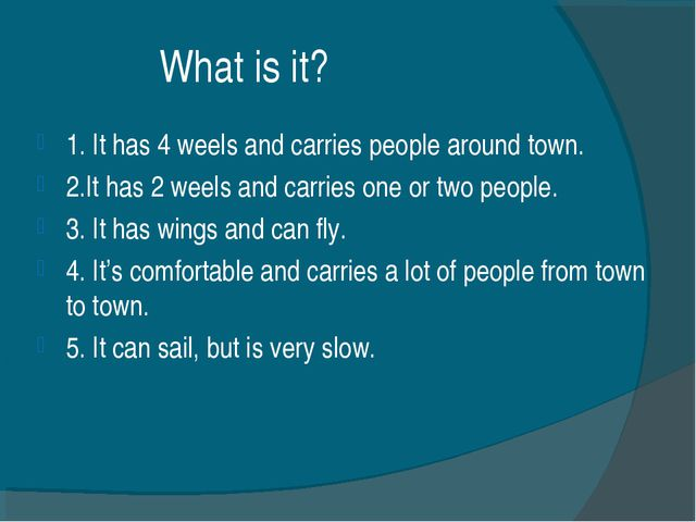 What is it? 1. It has 4 weels and carries people around town. 2.It has 2 wee...
