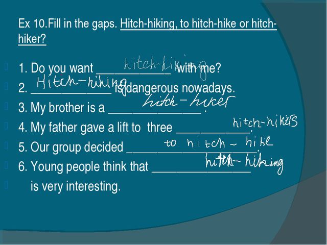 Ex 10.Fill in the gaps. Hitch-hiking, to hitch-hike or hitch-hiker? 1. Do you...
