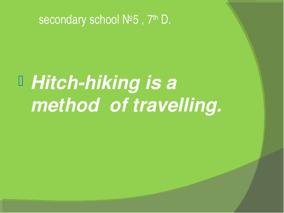 secondary school №5 , 7th D. Hitch-hiking is a method of travelling.