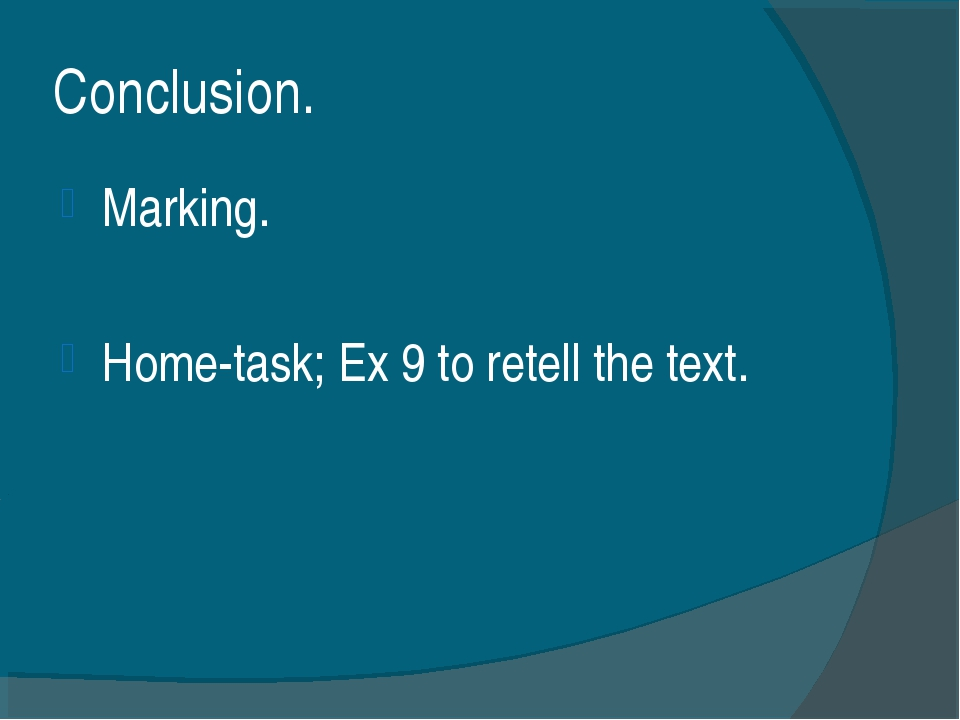 Сonclusion. Marking. Home-task; Ex 9 to retell the text.