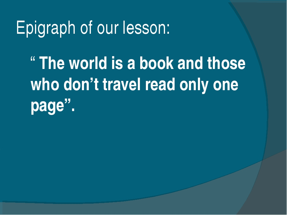 "Еpigraph of our lesson: "" The world is a book and those who don't travel read..."