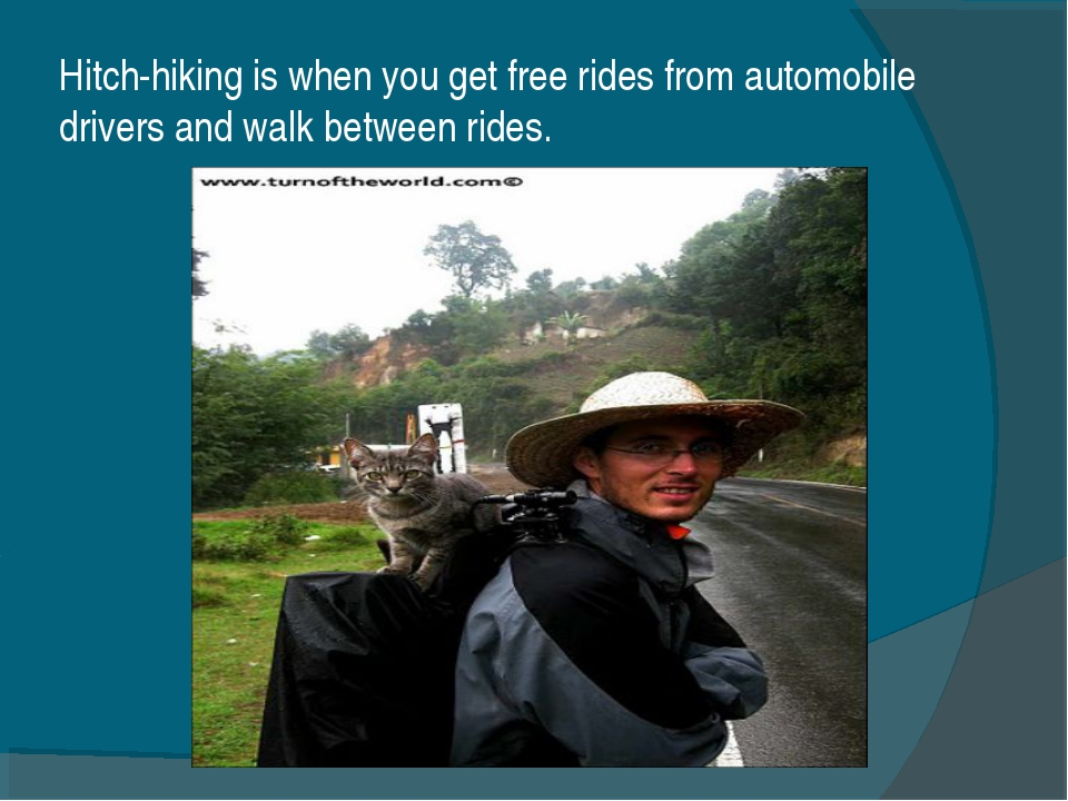 Hitch-hiking is when you get free rides from automobile drivers and walk betw...