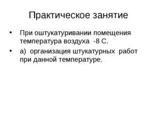 Практическое занятие При оштукатуривании помещения температура воздуха -8 С.