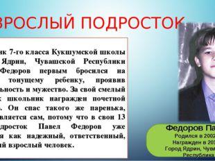 ВЗРОСЛЫЙ ПОДРОСТОК Федоров Павел Родился в 2002 г. Награжден в 2016 г. Город