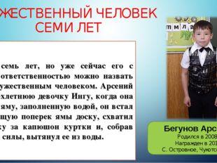 МУЖЕСТВЕННЫЙ ЧЕЛОВЕК СЕМИ ЛЕТ Бегунов Арсений Родился в 2008 г. Награжден в 2