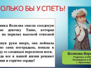 ТОЛЬКО БЫ УСПЕТЬ! Волкова Вероника Родилась в 2006 г. Награждена в 2016 г. г.
