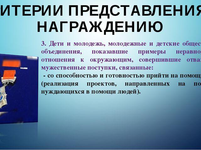 КРИТЕРИИ ПРЕДСТАВЛЕНИЯ К НАГРАЖДЕНИЮ 3. Дети и молодежь, молодежные и детские...
