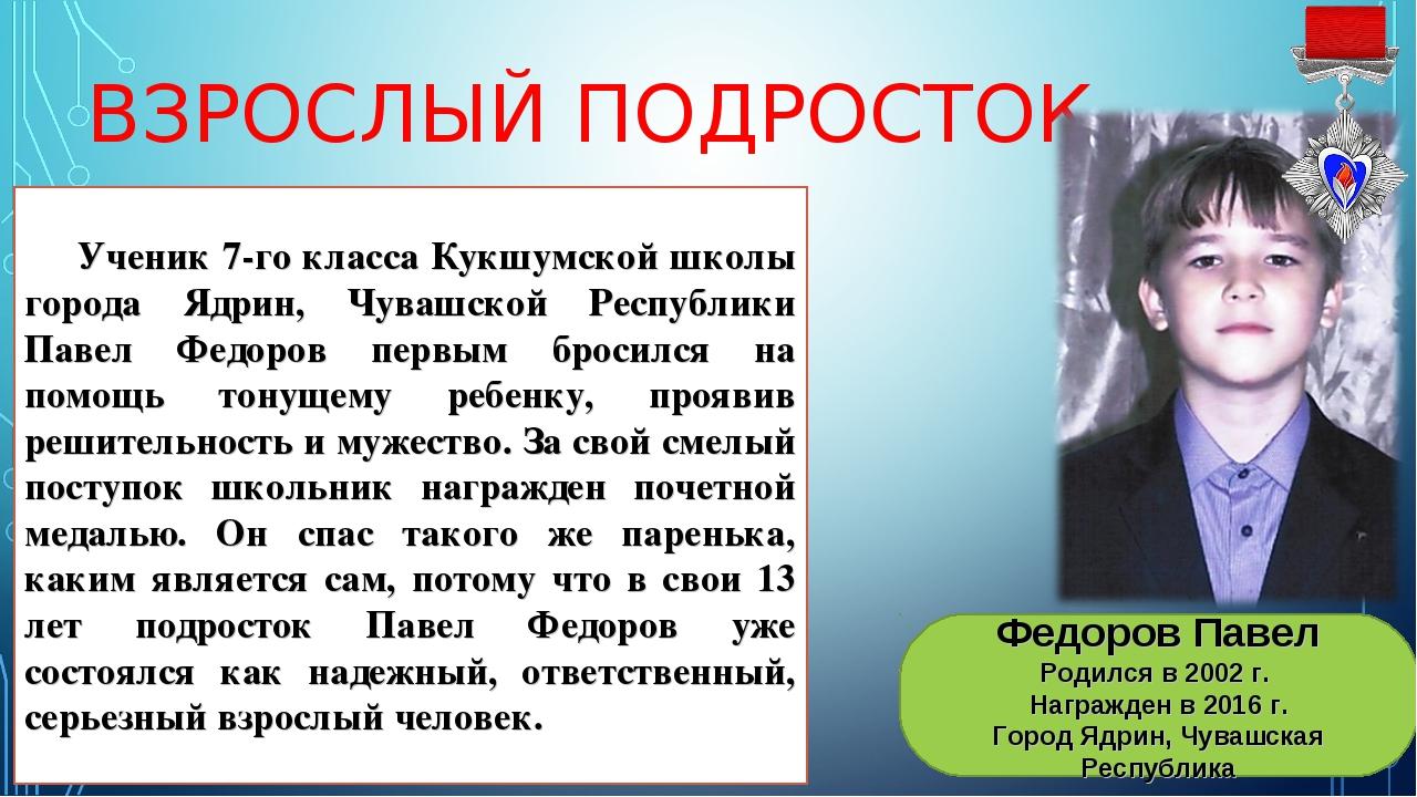 ВЗРОСЛЫЙ ПОДРОСТОК Федоров Павел Родился в 2002 г. Награжден в 2016 г. Город...
