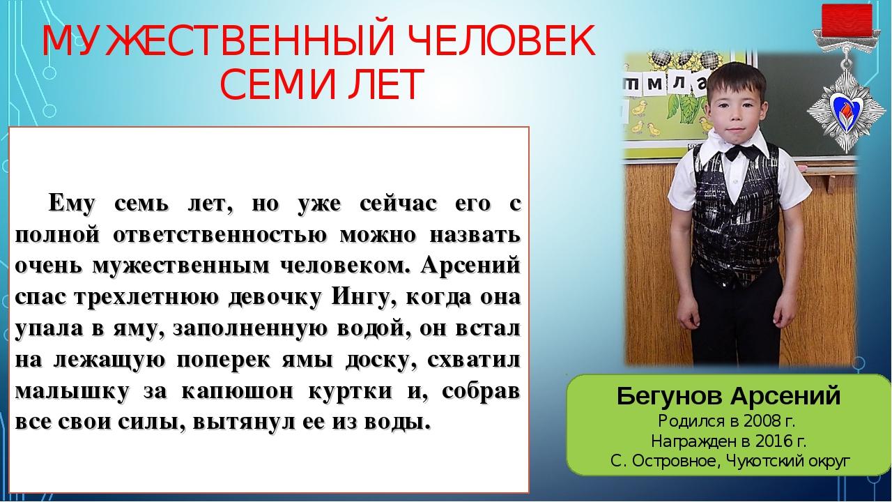 МУЖЕСТВЕННЫЙ ЧЕЛОВЕК СЕМИ ЛЕТ Бегунов Арсений Родился в 2008 г. Награжден в 2...