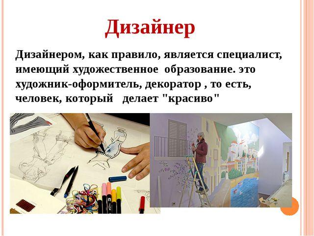 Дизайнер Дизайнером, как правило, является специалист, имеющий художественное...