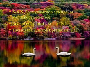№4 Х.Досмухамедов атындағы жалпы орта мектебі Биология пәнінің мұғалімі Тасы