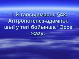 """Үй тапсырмасы: §42. Антропогенез-адамның шығу тегі бойынша """"Эссе"""" жазу."""