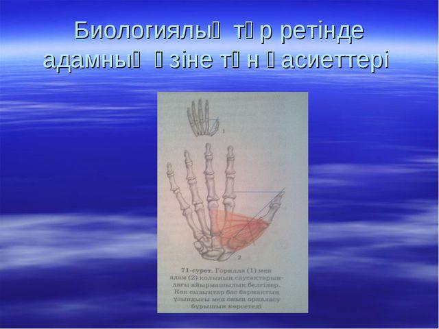Биологиялық түр ретінде адамның өзіне тән қасиеттері