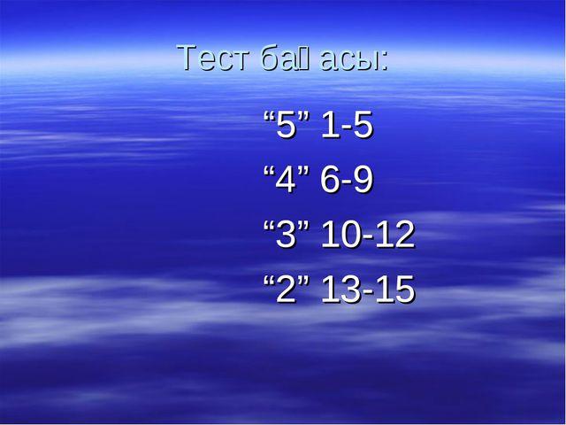 """Тест бағасы: """"5"""" 1-5 """"4"""" 6-9 """"3"""" 10-12 """"2"""" 13-15"""