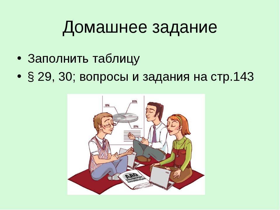 Домашнее задание Заполнить таблицу § 29, 30; вопросы и задания на стр.143