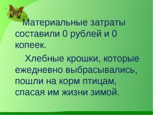 Материальные затраты составили 0 рублей и 0 копеек. Хлебные крошки, которые