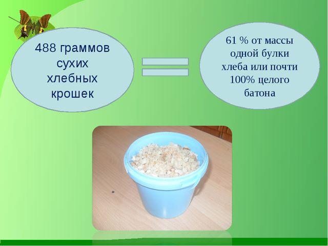 488 граммов сухих хлебных крошек 61 % от массы одной булки хлеба или почти 10...