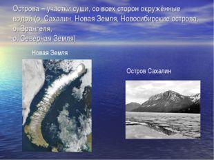 Острова – участки суши, со всех сторон окружённые водой (о. Сахалин, Новая Зе