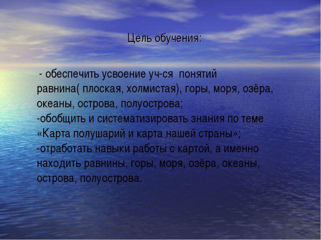 Цель обучения: - обеспечить усвоение уч-ся понятий равнина( плоская, холмиста...