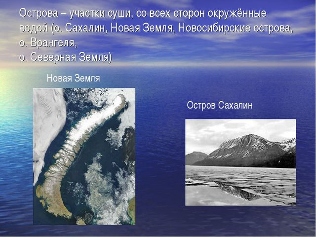 Острова – участки суши, со всех сторон окружённые водой (о. Сахалин, Новая Зе...