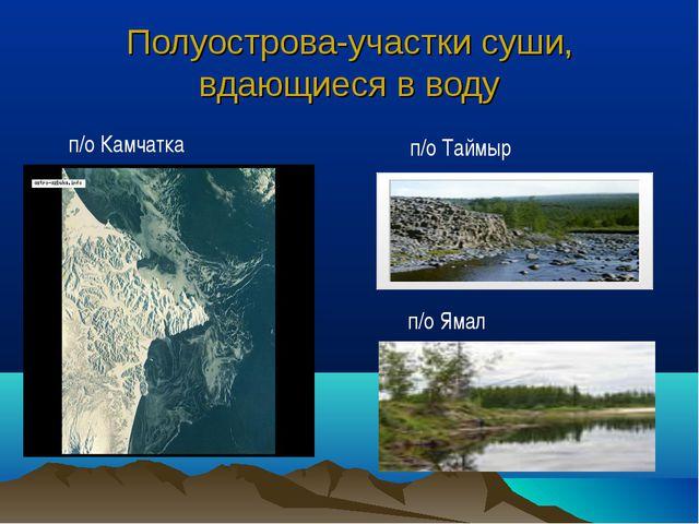 Полуострова-участки суши, вдающиеся в воду п/о Камчатка п/о Таймыр п/о Ямал