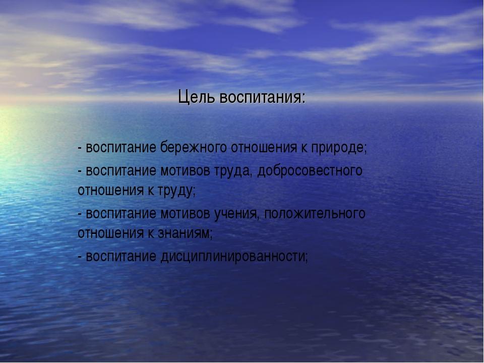 Цель воспитания: - воспитание бережного отношения к природе; - воспитание мот...
