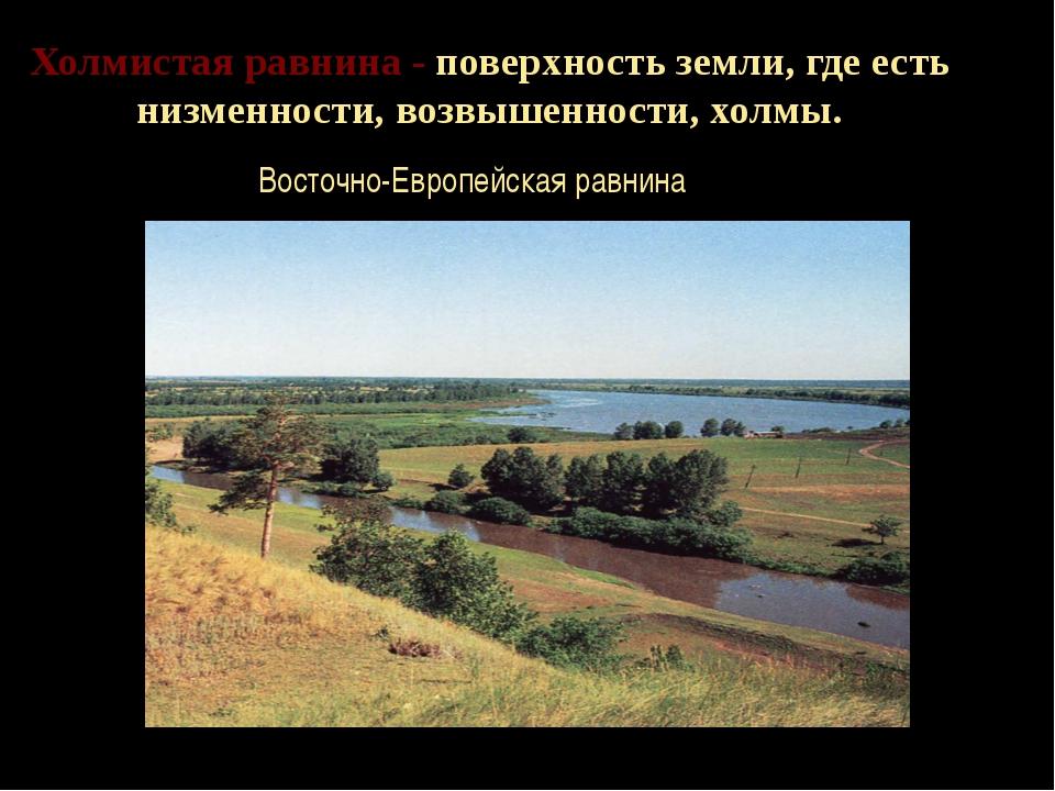 Холмистая равнина - поверхность земли, где есть низменности, возвышенности, х...
