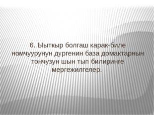 6. Ыыткыр болгаш карак-биле номчуурунун дyргенин база домактарнын тончузун шы
