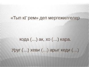 «Тып кƟрем» деп мергежилгелер кода (…) ак, хо (…) кара. Уруг (…) хеви (…) ары