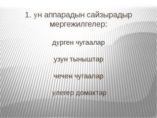 1. yн аппарадын сайзырадыр мергежилгелер: дyрген чугаалар узун тыныштар чечен