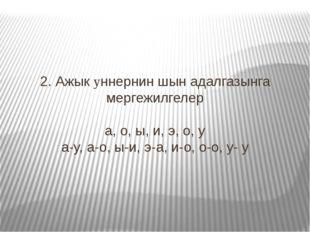 2. Ажык yннернин шын адалгазынга мергежилгелер а, о, ы, и, э, о, у а-у, а-о,