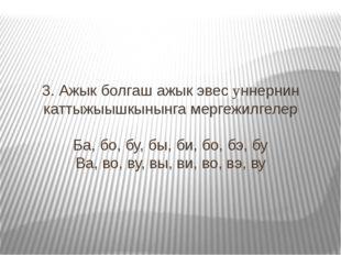 3. Ажык болгаш ажык эвес yннернин каттыжыышкынынга мергежилгелер Ба, бо, бу,