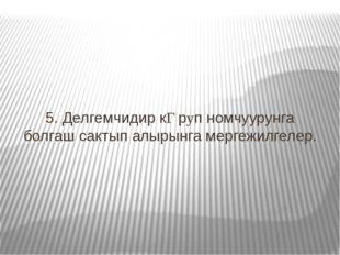 5. Делгемчидир кƟрyп номчуурунга болгаш сактып алырынга мергежилгелер.