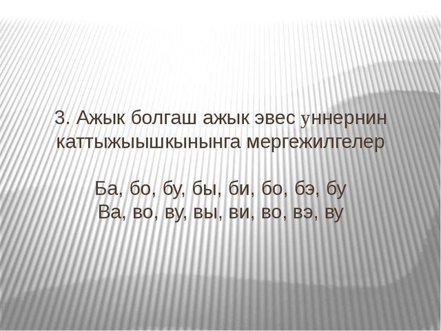 3. Ажык болгаш ажык эвес yннернин каттыжыышкынынга мергежилгелер Ба, бо, бу,...