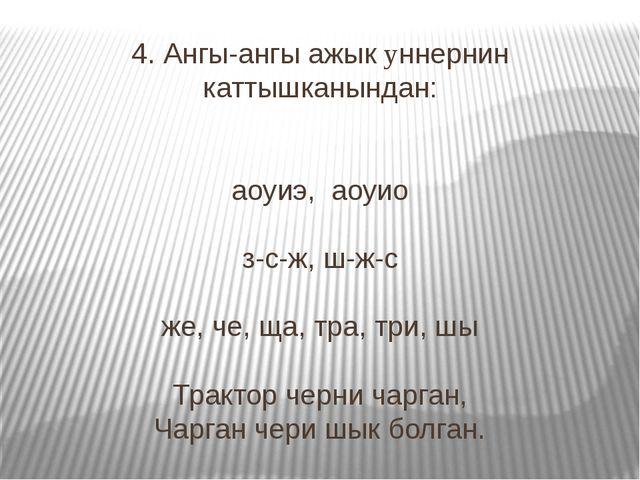 4. Ангы-ангы ажык yннернин каттышканындан: аоуиэ, аоуио з-с-ж, ш-ж-с же, че,...