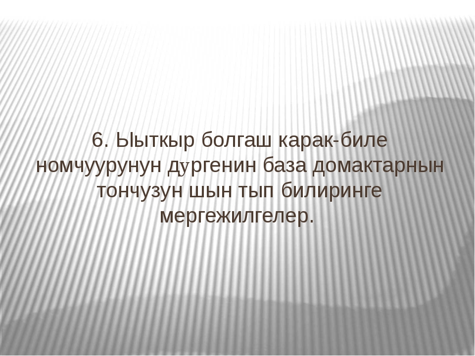 6. Ыыткыр болгаш карак-биле номчуурунун дyргенин база домактарнын тончузун шы...