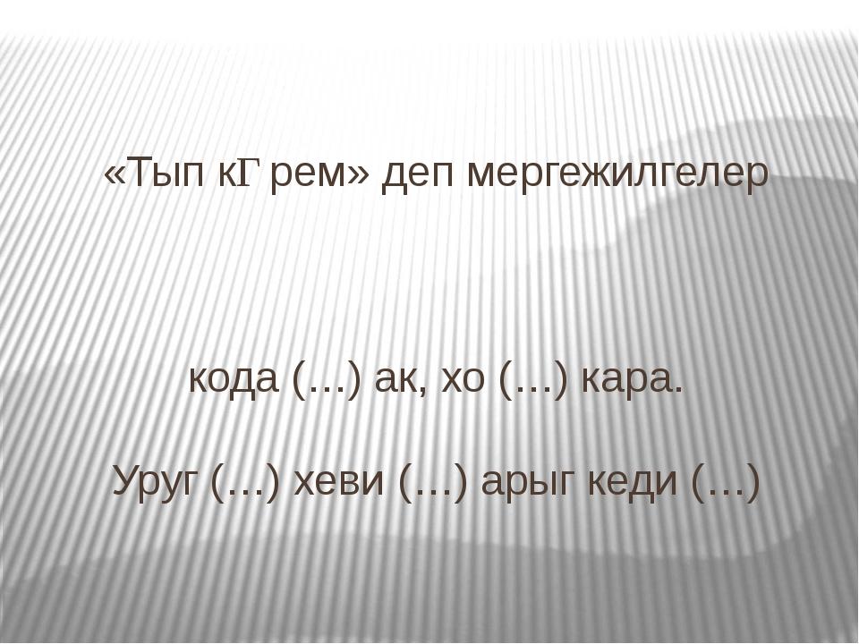 «Тып кƟрем» деп мергежилгелер кода (…) ак, хо (…) кара. Уруг (…) хеви (…) ары...
