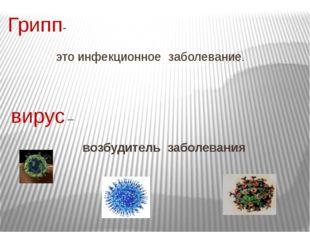 Грипп- это инфекционное заболевание. вирус – возбудитель заболевания
