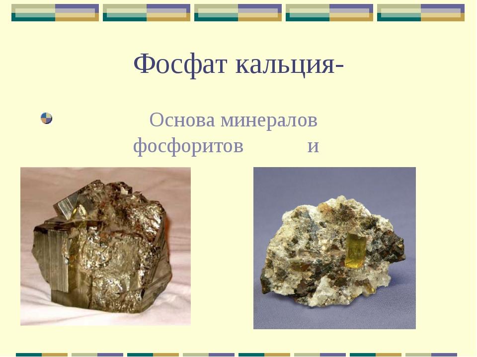 Фосфат кальция- Основа минералов фосфоритов и аппатитов