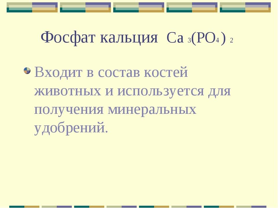 Фосфат кальция Ca 3(PO4 ) 2 Входит в состав костей животных и используется дл...