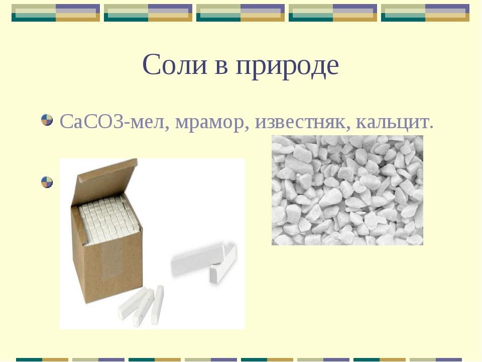 Соли в природе CaCO3-мел, мрамор, известняк, кальцит.