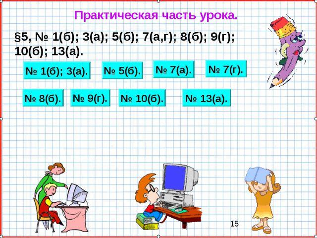Практическая часть урока. §5, № 1(б); 3(а); 5(б); 7(а,г); 8(б); 9(г); 10(б);...