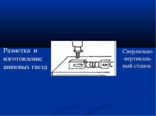 Разметка и изготовление шиповых гнезд Сверлильно-вертикаль- ный станок