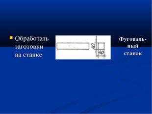 Фуговаль- ный станок Обработать заготовки на станке фуговальный станок фугова